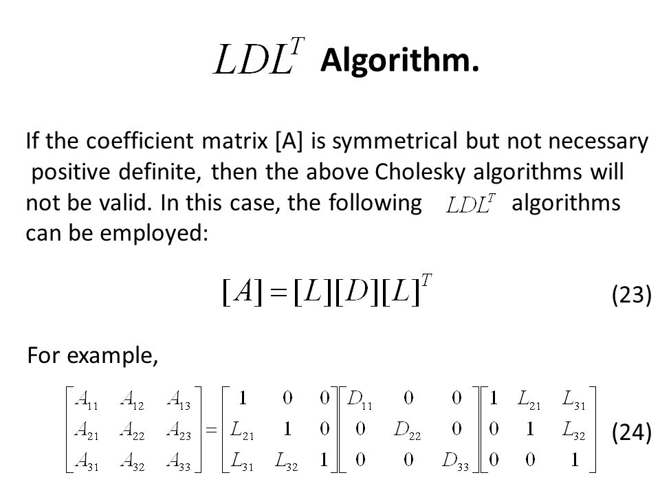 Algorithm. If the coefficient matrix [A] is symmetrical but not necessary. positive definite, then the above Cholesky algorithms will.